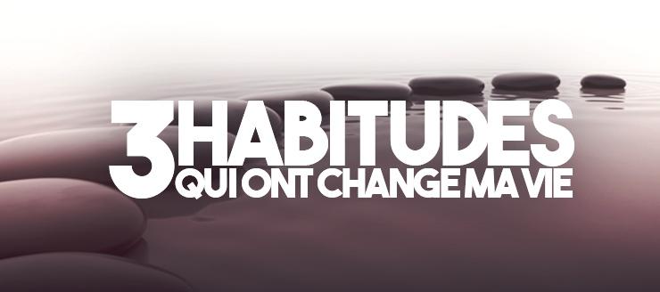Les 3 habitudes qui ont transformé ma vie